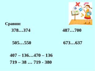 Сравни: 378…374 487…700 505…550 673…637 407 – 136…470 – 136 719 – 38 … 719 -