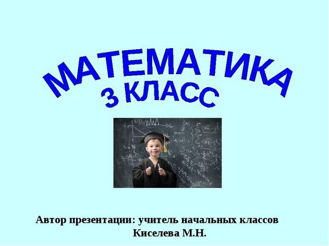 Автор презентации: учитель начальных классов Киселева М.Н.