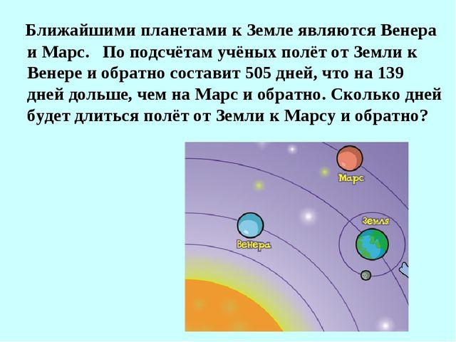 Ближайшими планетами к Земле являются Венера и Марс. По подсчётам учёных пол...