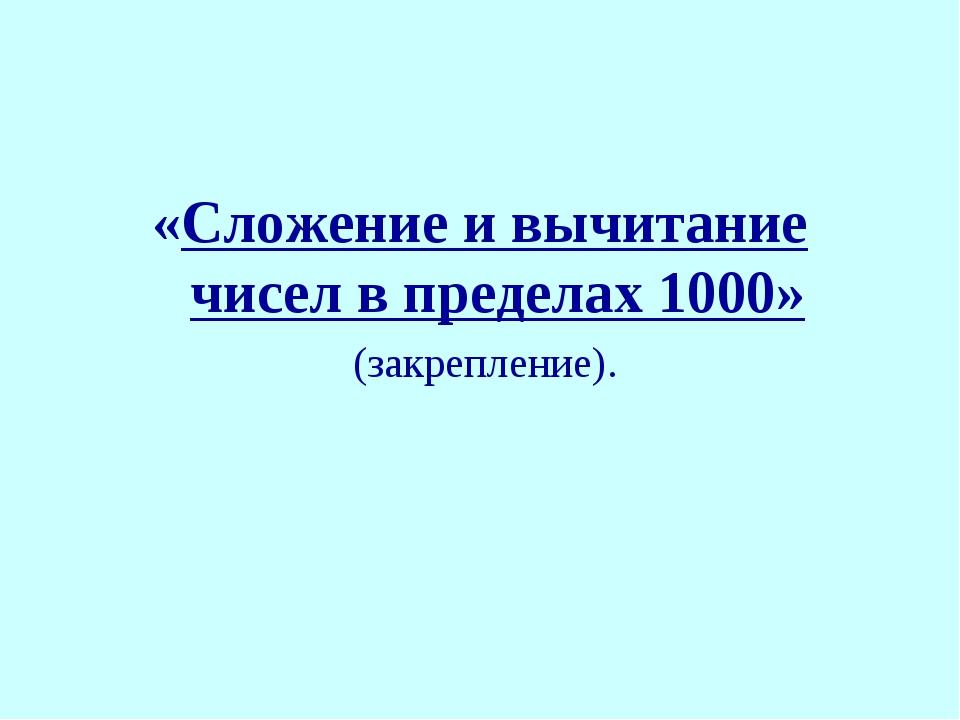 «Сложение и вычитание чисел в пределах 1000» (закрепление).