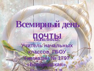 Всемирный день почты Выполнила: Учитель начальных классов, ГБОУ Гимназии № 17