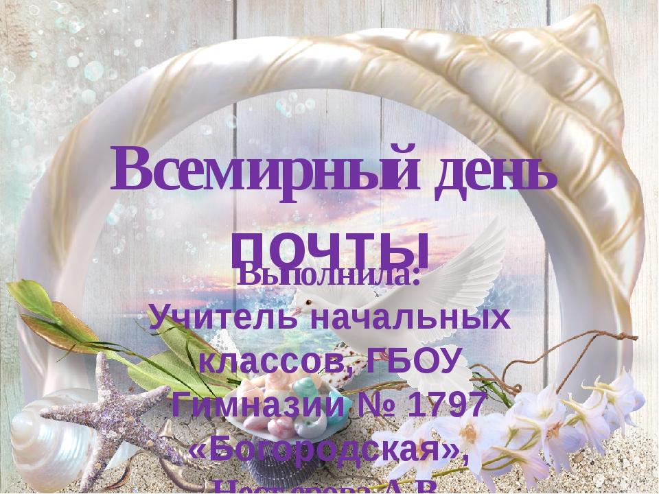 Всемирный день почты Выполнила: Учитель начальных классов, ГБОУ Гимназии № 17...