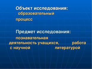 Объект исследования:  образовательный процесс Предмет исследования:  позн
