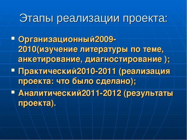 Этапы реализации проекта: Организационный2009-2010(изучение литературы по тем...