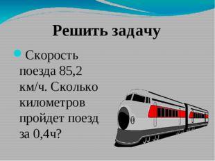 Скорость поезда 85,2 км/ч. Сколько километров пройдет поезд за 0,4ч? Решить