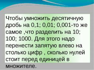 Чтобы умножить десятичную дробь на 0,1; 0,01; 0,001-то же самое ,что разделит
