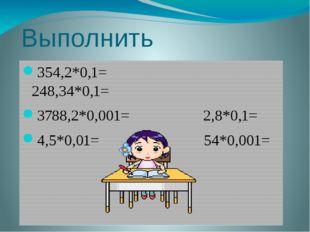 Выполнить умножение 354,2*0,1= 248,34*0,1= 3788,2*0,001= 2,8*0,1= 4,5*0,01= 5