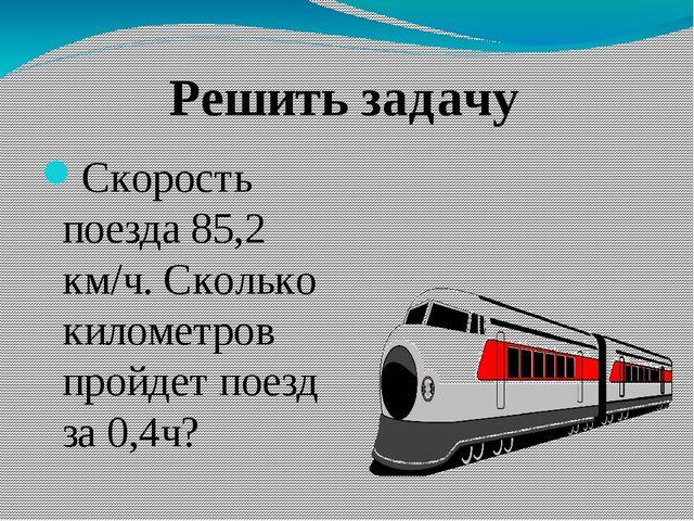 Скорость поезда 85,2 км/ч. Сколько километров пройдет поезд за 0,4ч? Решить...