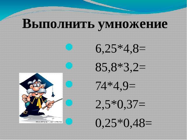 6,25*4,8= 85,8*3,2= 74*4,9= 2,5*0,37= 0,25*0,48= Выполнить умножение