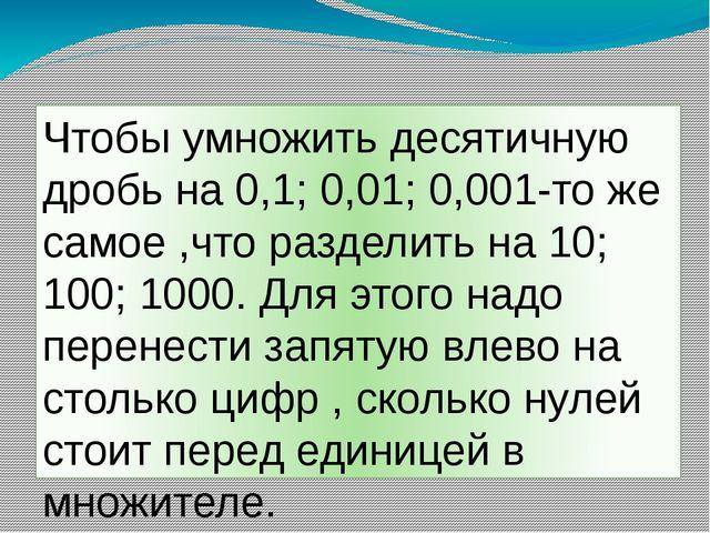 Чтобы умножить десятичную дробь на 0,1; 0,01; 0,001-то же самое ,что разделит...