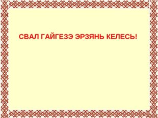 СВАЛ ГАЙГЕЗЭ ЭРЗЯНЬ КЕЛЕСЬ!