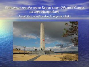 Символом города-героя Керчи стал Обелиск Славы на горе Митридат. Город был ос