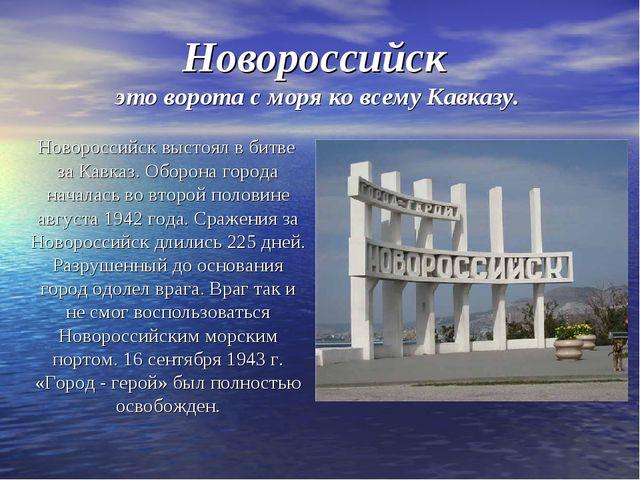 Новороссийск это ворота с моря ко всему Кавказу. Новороссийск выстоял в битве...