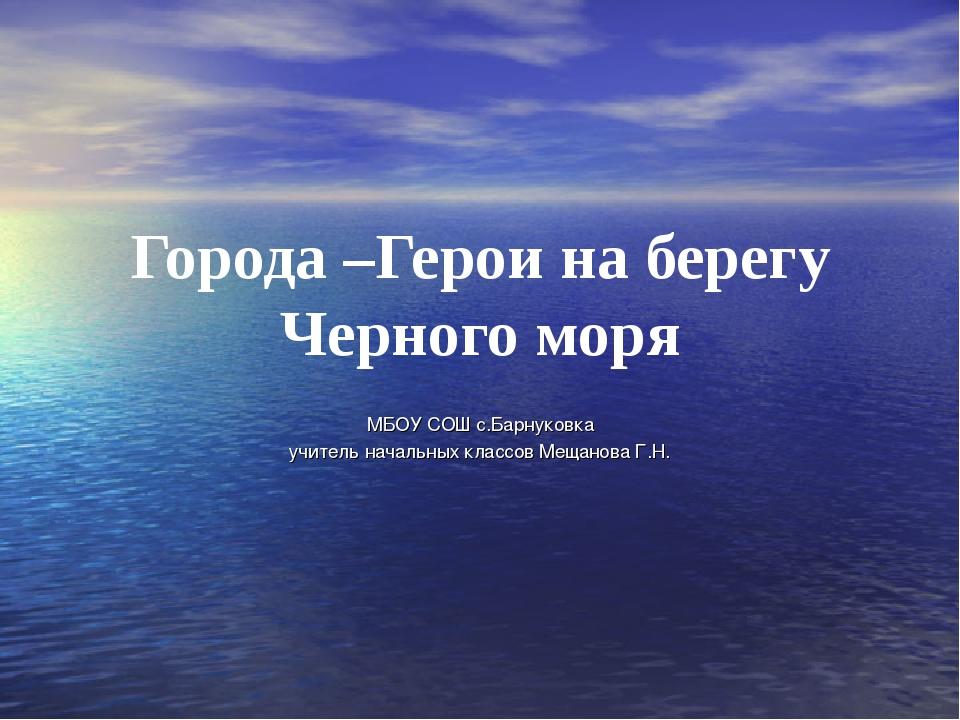 Города –Герои на берегу Черного моря МБОУ СОШ с.Барнуковка учитель начальных...