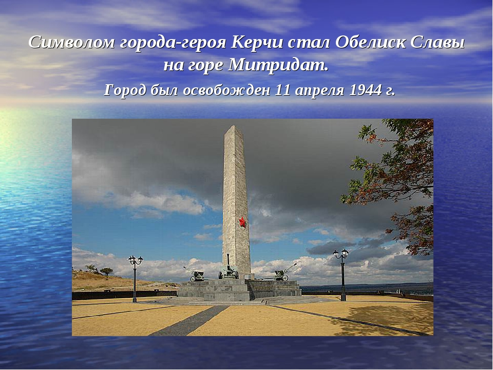 Символом города-героя Керчи стал Обелиск Славы на горе Митридат. Город был ос...