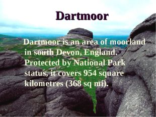 Dartmoor Dartmoor is an area of moorland in south Devon, England. Protected b
