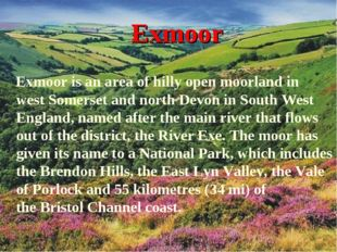 Exmoor Exmoor is an area of hilly open moorland in west Somerset and north De