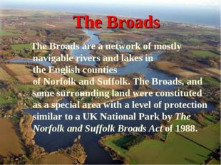 The Broads The Broads are a network of mostly navigable rivers and lakes in t