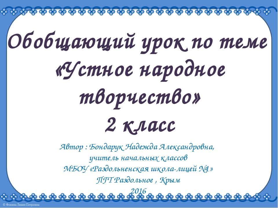 Обобщающий урок по теме «Устное народное творчество» 2 класс Автор : Бондарук...