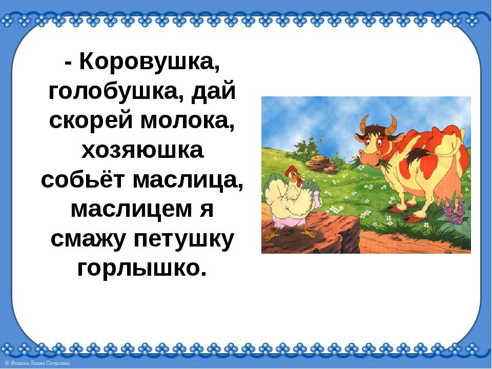 - Коровушка, голобушка, дай скорей молока, хозяюшка собьёт маслица, маслицем...