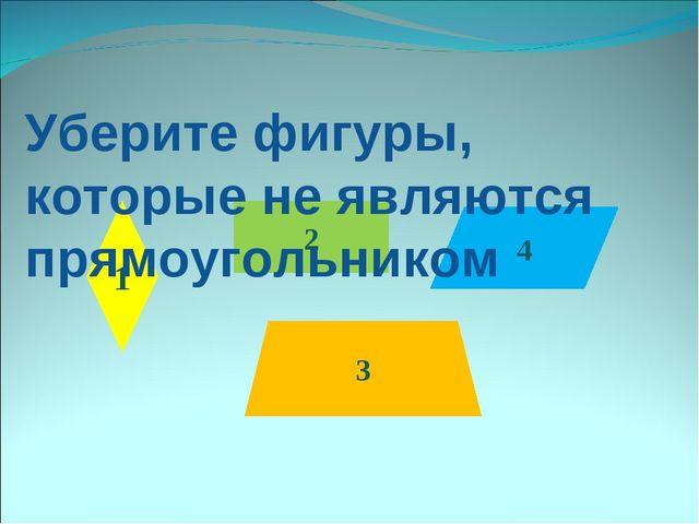 4 2 3 1 Уберите фигуры, которые не являются прямоугольником