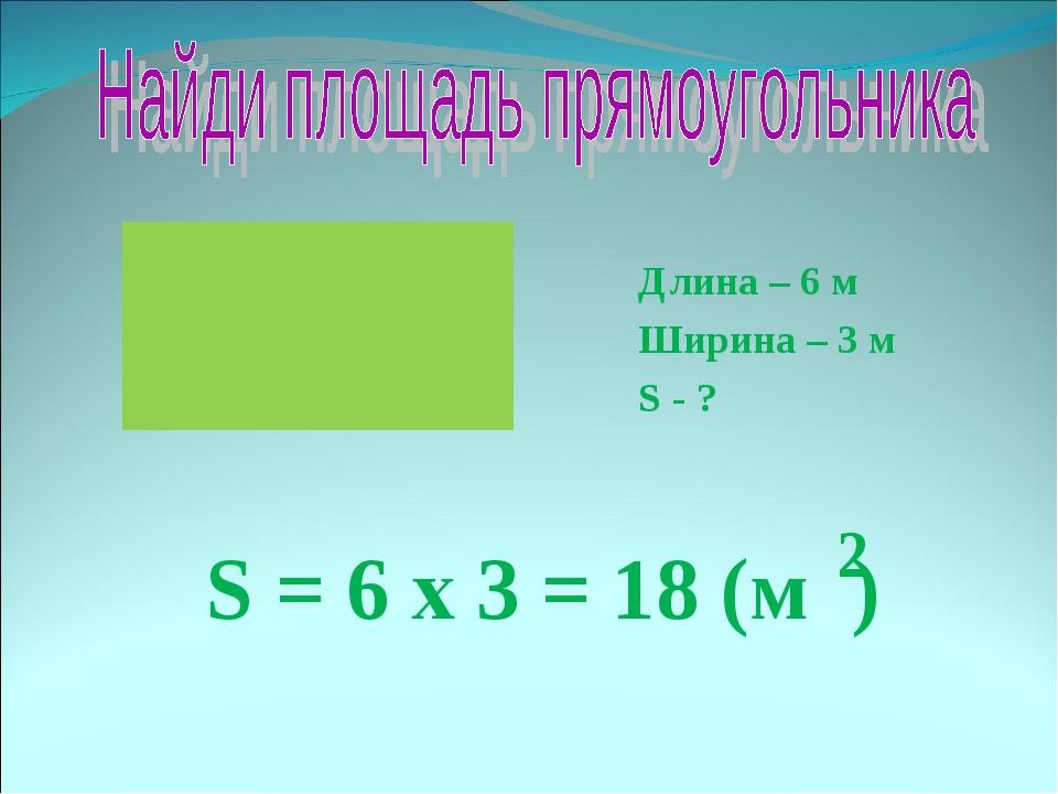 Длина – 6 м Ширина – 3 м S - ? S = 6 х 3 = 18 (м ) 2