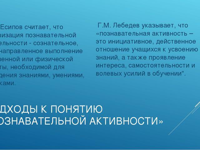 ПОДХОДЫ К ПОНЯТИЮ «ПОЗНАВАТЕЛЬНОЙ АКТИВНОСТИ» Б.П. Есипов считает, что активи...