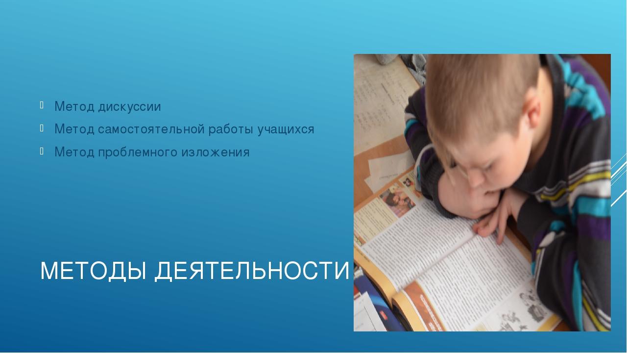 МЕТОДЫ ДЕЯТЕЛЬНОСТИ Метод дискуссии Метод самостоятельной работы учащихся Мет...