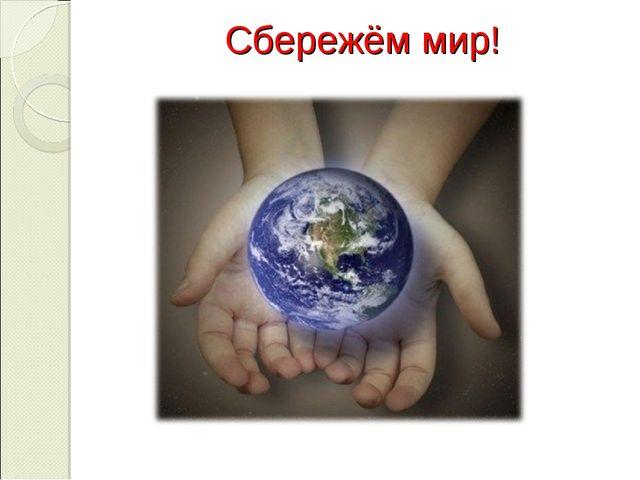 Сбережём мир!