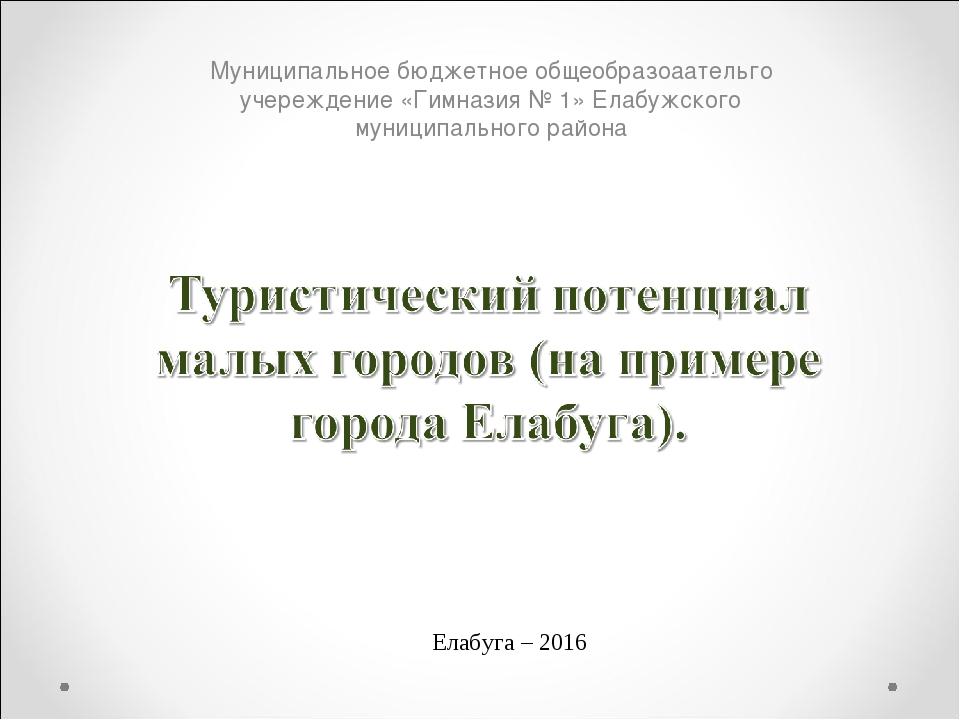 Елабуга – 2016 Муниципальное бюджетное общеобразоаательго учереждение «Гимназ...