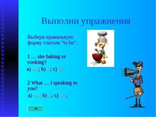 "Выполни упражнения Выбери правильную форму глагола ""to be"". 1 … she baking or"