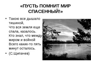«ПУСТЬ ПОМНИТ МИР СПАСЕННЫЙ!» Такою все дышало тишиной, Что вся земля еще спа