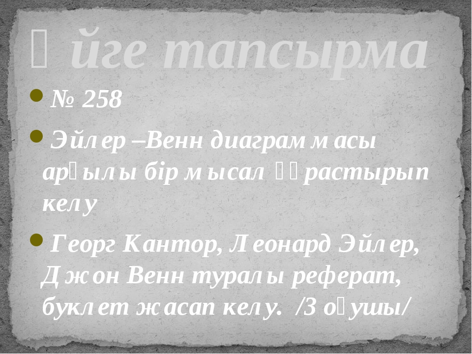 № 258 Эйлер –Венн диаграммасы арқылы бір мысал құрастырып келу Георг Кантор,...