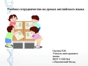 Учебное сотрудничество на уроках английского языка Орлова П.В. Учитель иност