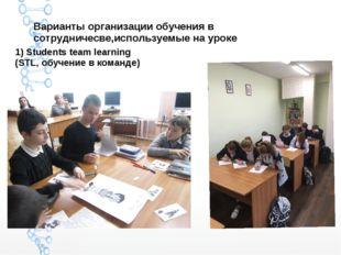 Варианты организации обучения в сотрудничесве,используемые на уроке 1) Studen
