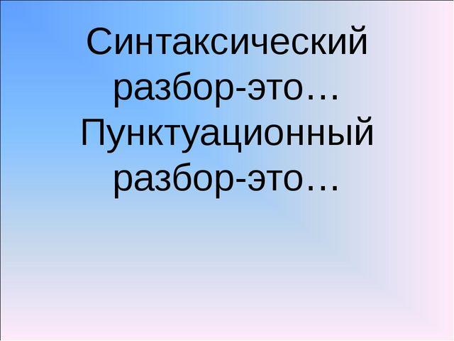 Синтаксический разбор-это… Пунктуационный разбор-это…