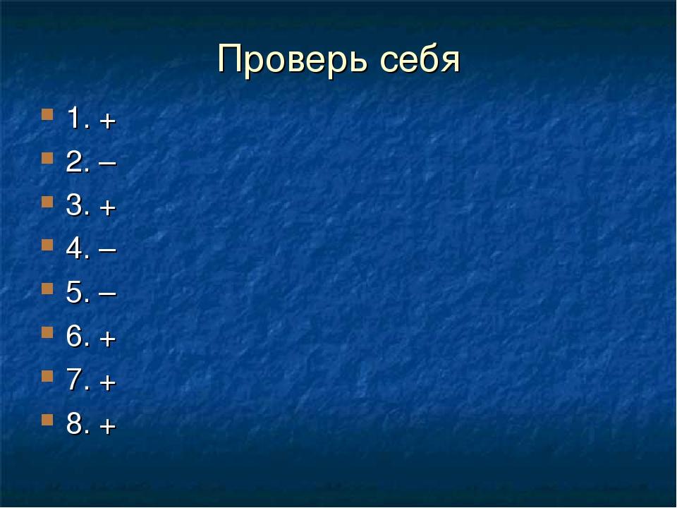 Проверь себя 1. + 2. – 3. + 4. – 5. – 6. + 7. + 8. +