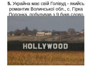 5. Украйна має свій Голівуд - якийсь романтик Волинської обл., с. Гірка Полон