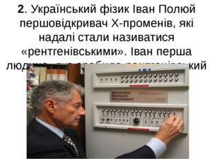 2. Український фізик Іван Полюй першовідкривач Х-променів, які надалі стали н