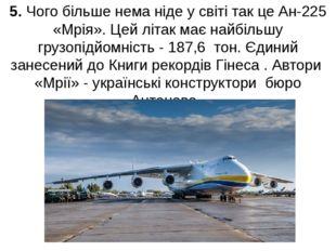 5. Чого більше нема ніде у світі так це Ан-225 «Мрія». Цей літак має найбільш