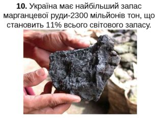 10. Україна має найбільший запас марганцевої руди-2300 мільйонів тон, що стан
