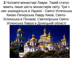 2.Чоловічі монастирі Лаври. Такий статус мають лише шість монастирів світу. Т