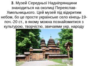3. Музей Середньої Надніпрянщини знаходиться на околиці Переяслав-Хмельницько