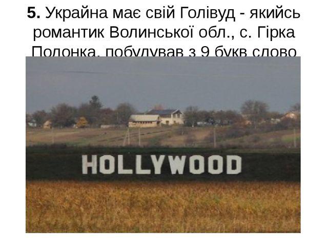 5. Украйна має свій Голівуд - якийсь романтик Волинської обл., с. Гірка Полон...