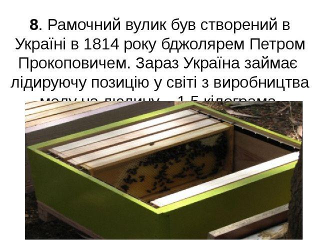 8. Рамочний вулик був створений в Україні в 1814 року бджолярем Петром Прокоп...