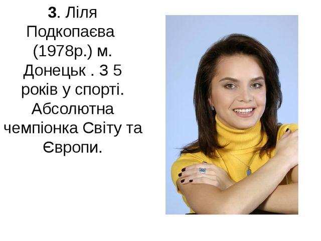 3. Ліля Подкопаєва (1978р.) м. Донецьк . З 5 років у спорті. Абсолютна чемпіо...
