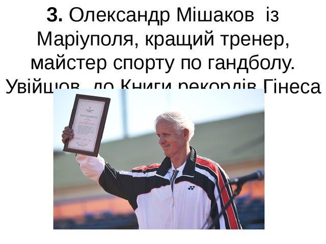 3. Олександр Мішаков із Маріуполя, кращий тренер, майстер спорту по гандболу....