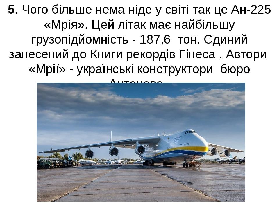 5. Чого більше нема ніде у світі так це Ан-225 «Мрія». Цей літак має найбільш...