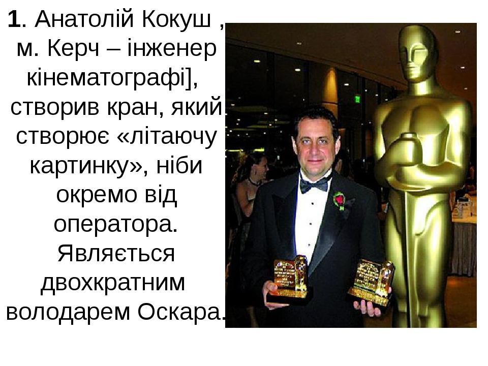 1. Анатолій Кокуш , м. Керч – інженер кінематографі], створив кран, який ство...