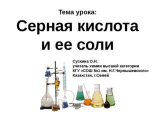 Тема урока: Серная кислота и ее соли Сускина О.Н. учитель химии высшей катего